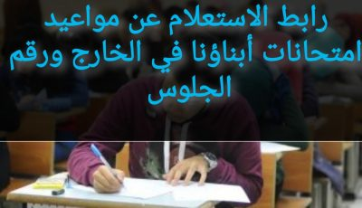 رابط الاستعلام عن مواعيد امتحانات أبناؤنا في الخارج ورقم الجلوس  2021