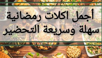 أجمل اكلات رمضانية سهلة وسريعة التحضير