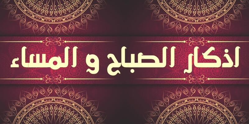 اذكار الصباح والمساء لتحصين المسلم