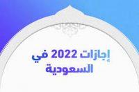 العطلات الرسمية في السعودية 2022 اجازات السعوديين ٢٠٢٢